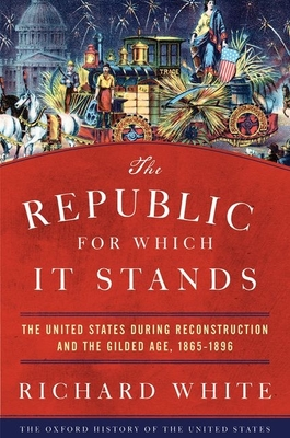 The Republic for Which It Stands: The United States During Reconstruction and the Gilded Age, 1865-1896 - White, Richard