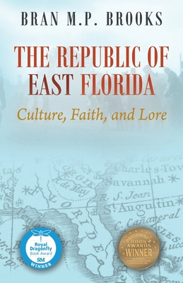 The Republic of East Florida: Culture, Faith, and Lore - Brooks, Dr Bran M P