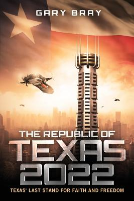 The Republic of Texas 2022: Texas' Last Stand for Faith and Freedom - Bray, Gary