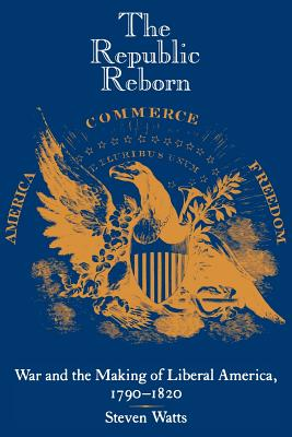 The Republic Reborn: War and the Making of Liberal America, 1790-1820 - Watts, Steven, Professor