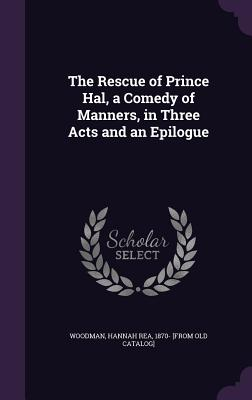 The Rescue of Prince Hal, a Comedy of Manners, in Three Acts and an Epilogue - Woodman, Hannah Rea (Creator)