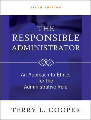 The Responsible Administrator: An Approach to Ethics for the Administrative Role - Cooper, Terry L