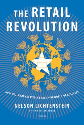 The Retail Revolution: How Wal-Mart Created a Brave New World of Business - Lichtenstein, Nelson