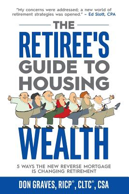 The Retiree's Guide to Housing Wealth: 5 Ways the New Reverse Mortgage Is Changing Retirement - Graves, Don