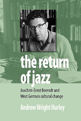 The Return of Jazz: Joachim-Ernst Berendt and West German Cultural Change - Hurley, Andrew Wright