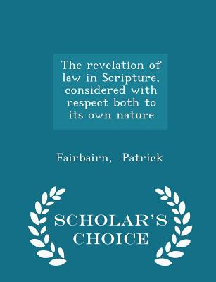 The Revelation of Law in Scripture, Considered with Respect Both to Its Own Nature - Scholar's Choice Edition - Patrick, Fairbairn