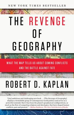 The Revenge of Geography: What the Map Tells Us about Coming Conflicts and the Battle Against Fate - Kaplan, Robert D