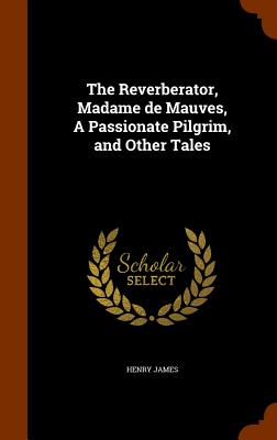 The Reverberator, Madame de Mauves, a Passionate Pilgrim, and Other Tales - James, Henry