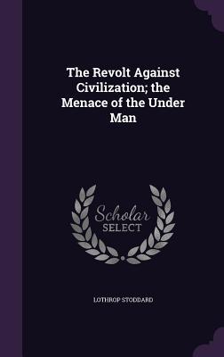 The Revolt Against Civilization; The Menace of the Under Man - Stoddard, Lothrop