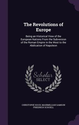 The Revolutions of Europe: Being an Historical View of the European Nations from the Subversion of the Roman Empire in the West to the Abdication of Napoleon - Koch, Christophe, and Schoell, Maximillian Samson Friedrich
