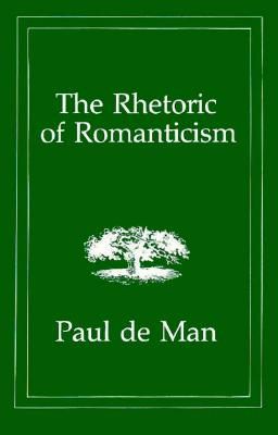 The Rhetoric of Romanticism - De Man, Paul, Professor