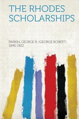 The Rhodes Scholarships - 1846-1922, Parkin George Robert, Sir (Creator)
