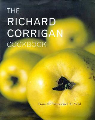 The Richard Corrigan Cookbook: From the Waters and the Wild - Corrigan, Richard, and Yorke, Francesca (Photographer)