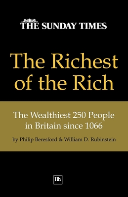 The Richest of the Rich: The Wealthiest 250 People in Britain Since 1066 - Beresford, Philip, and Rubinstein, William D.