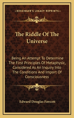The Riddle of the Universe: Being an Attempt to Determine the First Principles of Metaphysic, Considered as an Inquiry Into the Conditions and Import of Consciousness - Fawcett, Edward Douglas