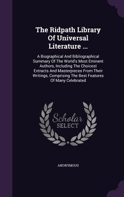 The Ridpath Library of Universal Literature ...: A Biographical and Bibliographical Summary of the World's Most Eminent Authors, Including the Choicest Extracts and Masterpieces from Their Writings, Comprising the Best Features of Many Celebrated - Anonymous