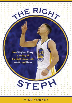 The Right Steph: How Stephen Curry Is Making All the Right Moves--With Humility and Grace - Yorkey, Mike