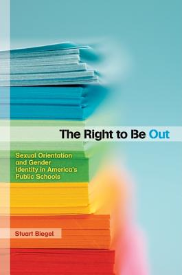 The Right to Be Out: Sexual Orientation and Gender Identity in America's Public Schools - Biegel, Stuart