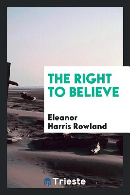 The Right to Believe - Rowland, Eleanor Harris