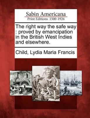 The Right Way the Safe Way: Proved by Emancipation in the British West Indies and Elsewhere. - Child, Lydia Maria Francis (Creator)