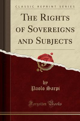 The Rights of Sovereigns and Subjects (Classic Reprint) - Sarpi, Paolo