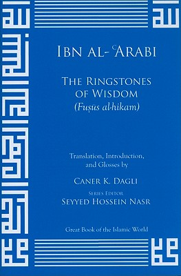 The Ringstones of Wisdom (Fusus Al-Hikam) - Al-Arabi, Ibn, and Dagli, Caner K (Translated by)