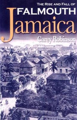 The Rise and Fall of Falmouth Jamaica - Robinson, Carey