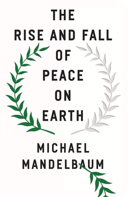 The Rise and Fall of Peace on Earth - Mandelbaum, Michael
