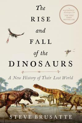 The Rise and Fall of the Dinosaurs: A New History of Their Lost World - Brusatte, Steve