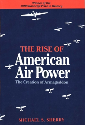 The Rise of American Air Power: The Creation of Armageddon - Sherry, Michael S, Professor