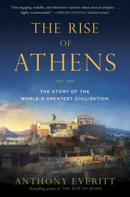 The Rise of Athens: The Story of the World's Greatest Civilization - Everitt, Anthony
