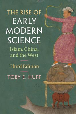 The Rise of Early Modern Science: Islam, China, and the West - Huff, Toby E.