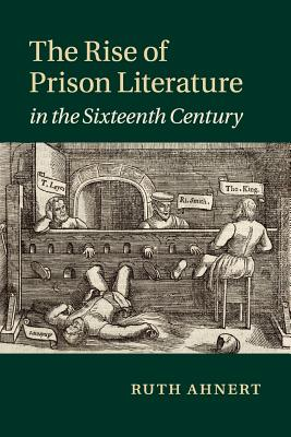 The Rise of Prison Literature in the Sixteenth Century - Ahnert, Ruth