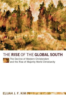 The Rise of the Global South: The Decline of Western Christendom and the Rise of Majority World Christianity - Kim, Elijah J F