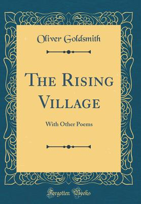 The Rising Village: With Other Poems (Classic Reprint) - Goldsmith, Oliver