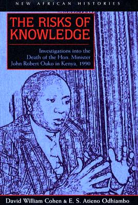 The Risks of Knowledge: Investigations Into the Death of the Hon. Minister John Robert Ouko in Kenya, 1990 - Cohen, David William