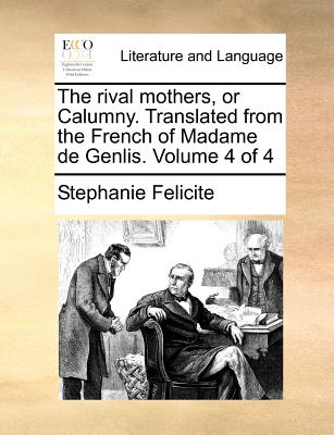 The Rival Mothers, or Calumny. Translated from the French of Madame de Genlis. Volume 4 of 4 - Felicite, Stephanie
