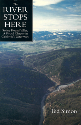 The River Stops Here: Saving Round Valley a Pivotal Chapter in California's Water Wars - Simon, Ted, and Gottlieb, Robert, Mr. (Afterword by), and Langridge, Ruth (Afterword by)