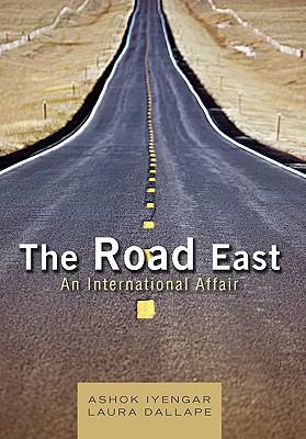 The Road East: An International Affair - Iyengar, Ashok, and Dallape, Laura