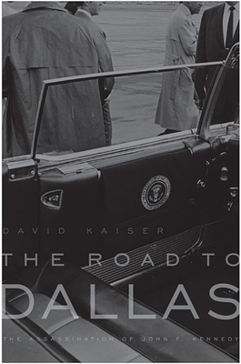 The Road to Dallas: The Assassination of John F. Kennedy - Kaiser, David