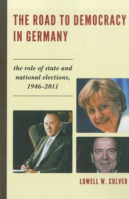 The Road to Democracy in Germany: The Role of State and National Elections, 1946-2011 - Culver, Lowell W