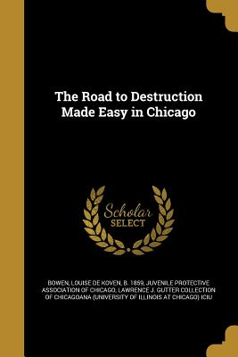 The Road to Destruction Made Easy in Chicago - Bowen, Louise De Koven B 1859 (Creator), and Juvenile Protective Association of Chica (Creator), and Lawrence J Gutter...