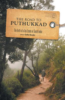 The Road to Puthukkad: The birth of a Tea Estate in South India - Alexander, Gordon
