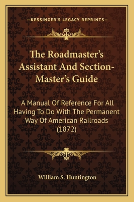 The Roadmaster's Assistant and Section-Master's Guide the Roadmaster's Assistant and Section-Master's Guide: A Manual of Reference for All Having to Do with the Permanena Manual of Reference for All Having to Do with the Permanent Way of American... - Huntington, William S