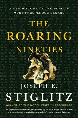The Roaring Nineties: A New History of the World's Most Prosperous Decade - Stiglitz, Joseph E
