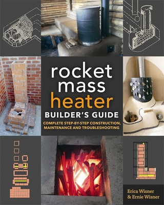The Rocket Mass Heater Builder's Guide: Complete Step-By-Step Construction, Maintenance and Troubleshooting - Wisner, Erica, and Wisner, Ernie