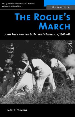 The Rogue's March: John Riley and the St. Patrick's Battalion, 1846-48 - Stevens, Peter F