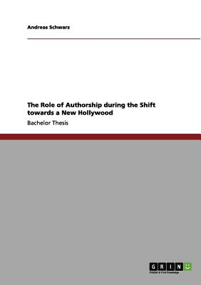 The Role of Authorship During the Shift Towards a New Hollywood - Schwarz, Andreas