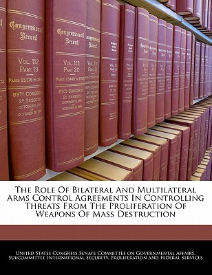 The Role of Bilateral and Multilateral Arms Control Agreements in Controlling Threats from the Proliferation of Weapons of Mass Destruction - United States Congress Senate Committee (Creator)