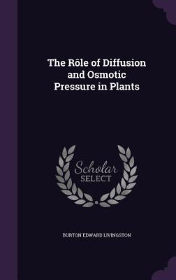 The Role of Diffusion and Osmotic Pressure in Plants - Livingston, Burton Edward